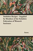 Yorkshire Recipes - Supplied by Members of the Yorkshire Federation of Women's Institutes ebook by Anon.