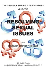RESOLVING SEXUAL ISSUES with Creative Mindpower Techniques - THE DIFINITIVE SELF-HELP SELF-HYPNOSIS GUIDE ebook by Dr. Frank W. Lea, DD, Dip.NLP