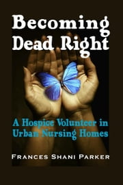 Becoming Dead Right - A Hospice Volunteer in Urban Nursing Homes ebook by Frances Shani Parker,Peter A. Lichtenberg