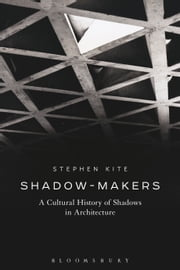 Shadow-Makers - A Cultural History of Shadows in Architecture ebook by Stephen Kite