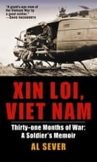 Xin Loi, Viet Nam - Thirty-one Months of War: A Soldier's Memoir eBook von Al Sever