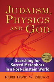Judaism, Physics & God: Searching for Sacred Metaphors in a Post-Einstein World ebook by Rabbi David W. Nelson