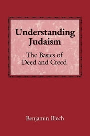 Understanding Judaism - The Basics of Deed and Creed ebook by Benjamin Rabbi Blech