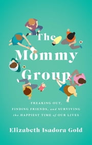 The Mommy Group - Freaking Out, Finding Friends, and Surviving the Happiest Time of Our Lives ebook by Elizabeth Isadora Gold