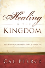 Healing in the Kingdom - How the Power of God and Your Faith Can Heal the Sick ebook by Cal Pierce,Bill Johnson