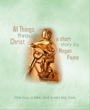 All Things Through Christ: a short story ebook by Megan Payne