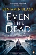 Even the Dead - A Quirke Mystery eBook by Benjamin Black