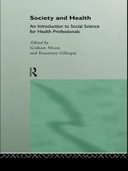 Society and Health - An Introduction to Social Science for Health Professionals ebook by Rosemary Gillespie,Graham Moon