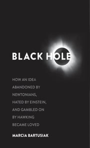 Black Hole - How an Idea Abandoned by Newtonians, Hated by Einstein, and Gambled On by Hawking Became Loved ebook by Marcia Bartusiak