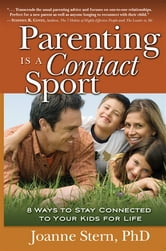 Parenting Is A Contact Sport: 8 Ways To Stay Connected To Your Kids For Life ebook by Joanne Stern
