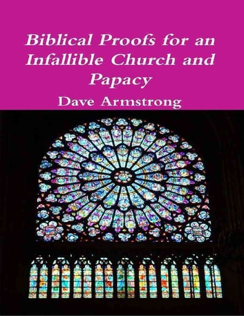 Biblical Proofs for an Infallible Church and Papacy ebook by Dave Armstrong