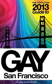 The Stapleton 2013 Gay Guide to San Francisco ebook by Jon Stapleton
