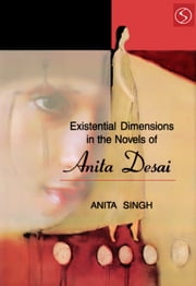 Existential Dimensions the Novels of Anita Desai ebook by Anita Singh