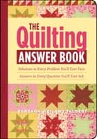 The Quilting Answer Book: Solutions to Every Problem You'll Ever Face; Answers to Every Question You'll Ever Ask ebook by Barbara Weiland Talbert