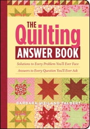 The Quilting Answer Book: Solutions to Every Problem You'll Ever Face; Answers to Every Question You'll Ever Ask - Solutions to Every Problem You'll Ever Face; Answers to Every Question You'll Ever Ask ebook by Barbara Weiland Talbert