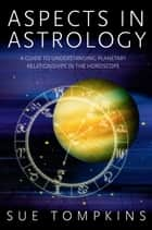 Aspects in Astrology - A Guide to Understanding Planetary Relationships in the Horoscope ebook by Sue Tompkins