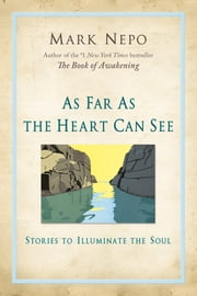 As Far As the Heart Can See - Stories to Illuminate the Soul ebook by Mark Nepo