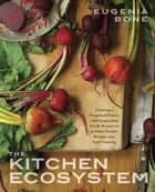The Kitchen Ecosystem - Integrating Recipes to Create Delicious Meals ebook by Eugenia Bone