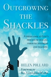 Outgrowing the Shackles - A fresh look at God's process of healing, through testimony and teaching eBook by Helen Pollard