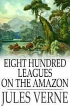 Eight Hundred Leagues On The Amazon ebook by