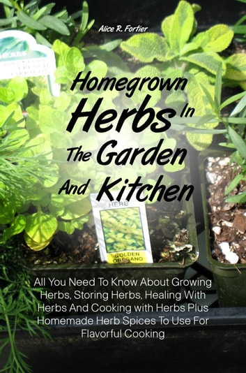 Homegrown Herbs In The Garden And Kitchen - All You Need To Know About Growing Herbs, Storing Herbs, Healing With Herbs And Cooking with Herbs Plus Homemade Herb Spices To Use For Flavorful Cooking ebook by Alice R. Fortier