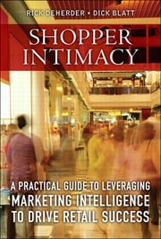 Shopper Intimacy - A Practical Guide to Leveraging Marketing Intelligence to Drive Retail Success ebook by Rick DeHerder,Dick Blatt