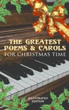 The Greatest Poems & Carols for Christmas Time (Illustrated Edition) - Silent Night, Angels from the Realms of Glory, Ring Out Wild Bells, The Three Kings, Old Santa Claus, Christmas At Sea, A Christmas Ghost Story, Boar's Head Carol, A Visit From Saint Nicholas… ebook by Henry Wadsworth Longfellow, Samuel Taylor Coleridge, Emily Dickinson,...