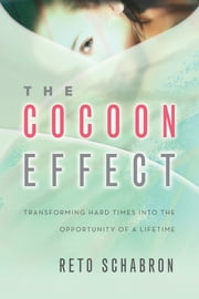 The Cocoon Effect - Transforming Hard Times Into The Opportunity Of A Lifetime ebook by Reto Schabron