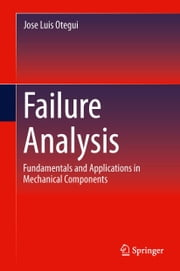 Failure Analysis - Fundamentals and Applications in Mechanical Components ebook by Jose Luis Otegui