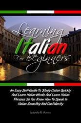 Learning Italian For Beginners - An Easy Self-Guide To Study Italian Quickly And Learn Italian Words And Learn Italian Phrases So You Know How To Speak In Italian Smoothly And Confidently ebook by Isabella R. Montis