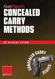 Gun Digest's Concealed Carry Methods eShort Collection: Improve your draw with concealed carry holsters, purse & pocket techniques. ebook by Massad Ayoob