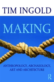 Making - Anthropology, Archaeology, Art and Architecture ebook by Tim Ingold