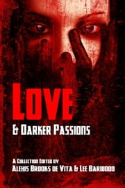 Love And Darker Passions ebook by Edited by Alexis Brooks de Vita, Lee Barwood