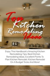 Top Kitchen Remodeling Ideas - Enjoy This Handbook's Amazing Kitchen Remodeling Tips, Best Kitchen Remodeling Ideas, Excellent Points To Plan Kitchen Remodel, Kitchen Remodel On A Budget Tricks And More! ebook by Sheldon P. Ewing