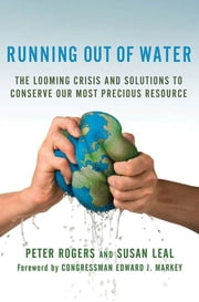 Running Out of Water - The Looming Crisis and Solutions to Conserve Our Most Precious Resource ebook by Peter Rogers,Susan Leal,Congressman Edward J. Markey