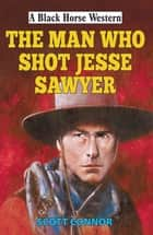 Man Who Shot Jesse Sawyer ebook by Scott Connor