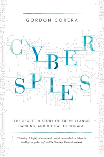 Cyberspies: The Secret History of Surveillance, Hacking, and Digital Espionage ebook by Gordon Corera
