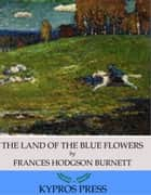 The Land of the Blue Flower eBook by Frances Hodgson Burnett