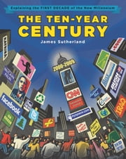 The Ten-Year Century - Explaining the First Decade of the New Millennium ebook by James B. Sutherland