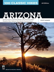 100 Classic Hikes: Arizona, 4th Edition - Grand Canyon/ Colorado Plateau/ San Francisco Peaks/ Mogollon Rim/ Sedona/ Sky Islands/ Sonora Desert ebook by Scott Warren