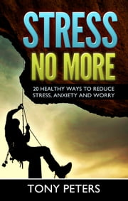 STRESS NO MORE: 20 Healthy Ways To Reduce Stress, Anxiety & Worry In Your Life ebook by Tony Peters
