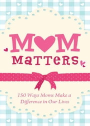 Mom Matters: 150 Ways Moms Make a Difference in Our Lives ebook by Anita Higman