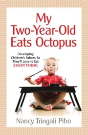 My Two-Year-Old Eats Octopus: Raising Children Who Love to Eat Everything ebook by Nancy Tringali Piho
