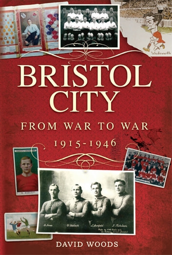 Bristol City: From War to War 1915-1946 ebook by David Woods