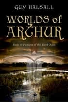Worlds of Arthur: Facts and Fictions of the Dark Ages ebook by Guy Halsall