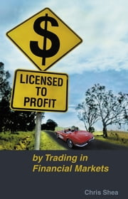 Licensed to Profit - By Trading in Financial Markets ebook by Chris Shea