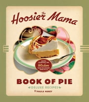 The Hoosier Mama Book of Pie - Recipes, Techniques, and Wisdom from the Hoosier Mama Pie Company ebook by Paula Haney,Allison Scott