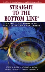 Straight to the Bottom Line - An Executive's Roadmap to World Class Supply Management ebook by Robert Rudzki,Douglas Smock,Michael Katzorke,Shelley Stewart Jr.