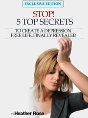 Depression Help: Stop! - 5 Top Secrets To Create A Depression Free Life..Finally Revealed ebook by Heather Rose