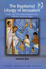 The Baptismal Liturgy of Jerusalem - Fourth- and Fifth-Century Evidence from Palestine, Syria and Egypt ebook by Dr Juliette Day,Professor Teresa Berger,Dr Paul F Bradshaw,Dr Dave Leal,Professor Bryan D Spinks,Revd Dr Phillip Tovey